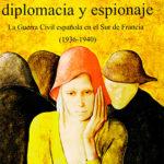 Información, Diplomacia y Espionaje. <br><span>La Guerra Civil española en el sur de Francia (1936-1940)</span>